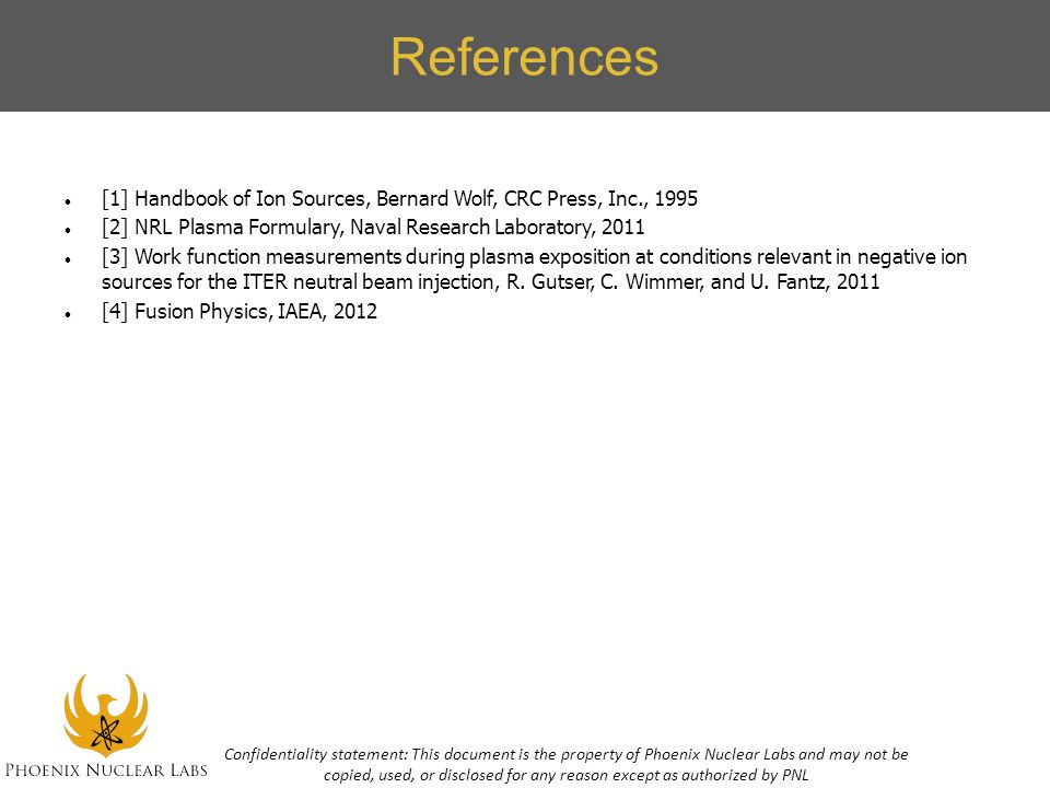 References [1] Handbook of Ion Sources, Bernard Wolf, CRC Press, Inc., 1995. [2] NRL Plasma Formulary, Naval Research Laboratory, 2011.